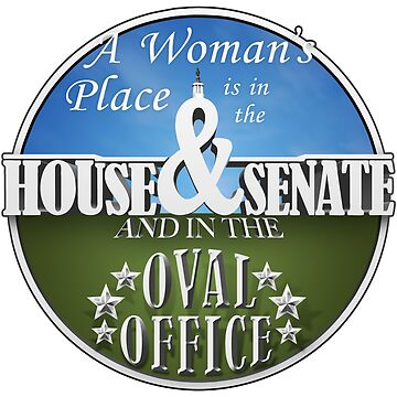 A Woman's Place is in the House & Senate and in the Oval Office by Robzilla178