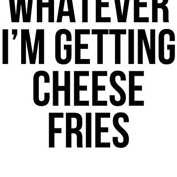 Whatever I'm Getting Cheese Fries by kamrankhan
