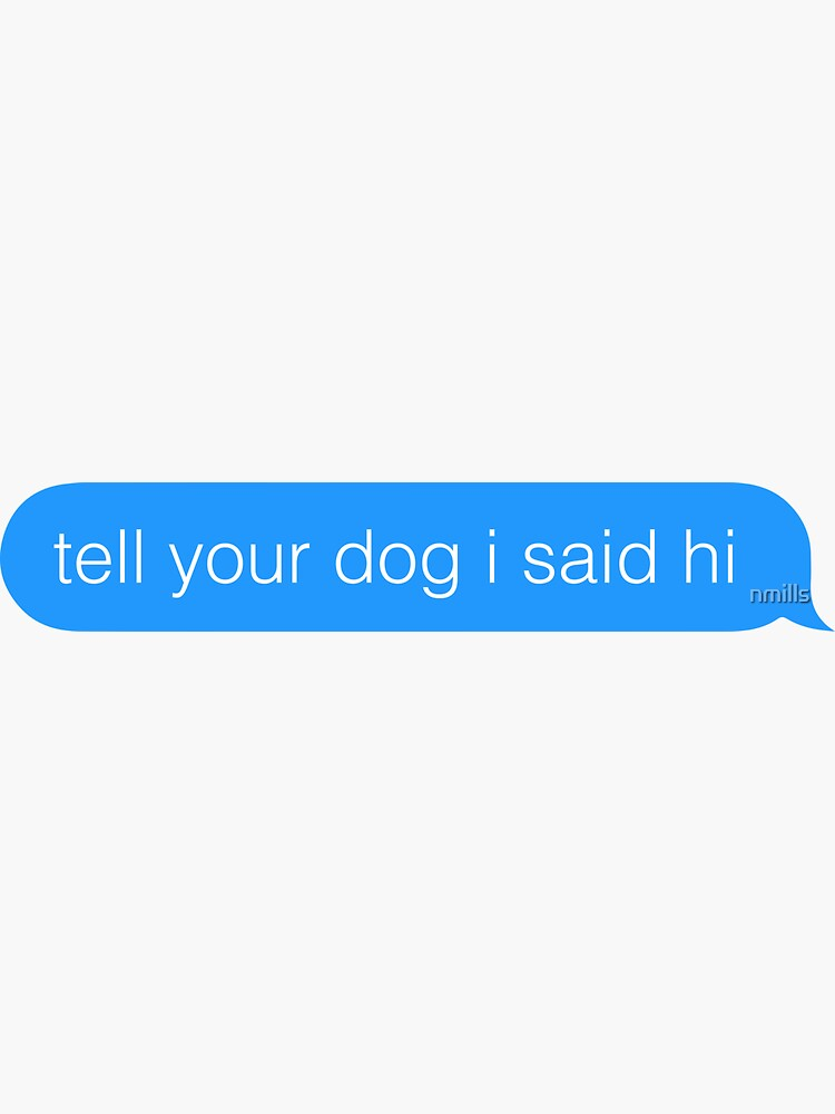 tell your dog i said hi by nmills