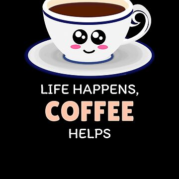Life Happens Coffee Helps Cute Coffee Pun by DogBoo