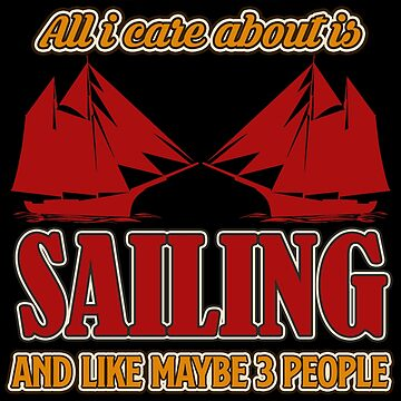 Sailing - All I Care About Is Sailing And Like Maybe 3 People by design2try