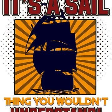 Sailing - It's A Sail. Thing You Wouldn't Understand by design2try