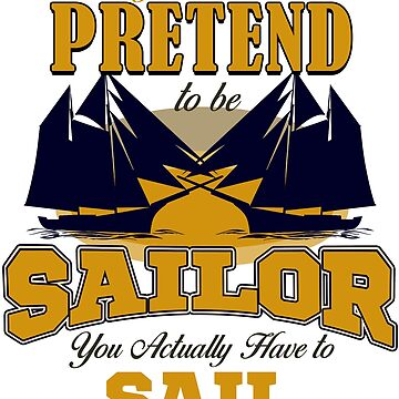 Sailing - You Can't Pretend To Be Sailor. You Actually Have To Sail by design2try
