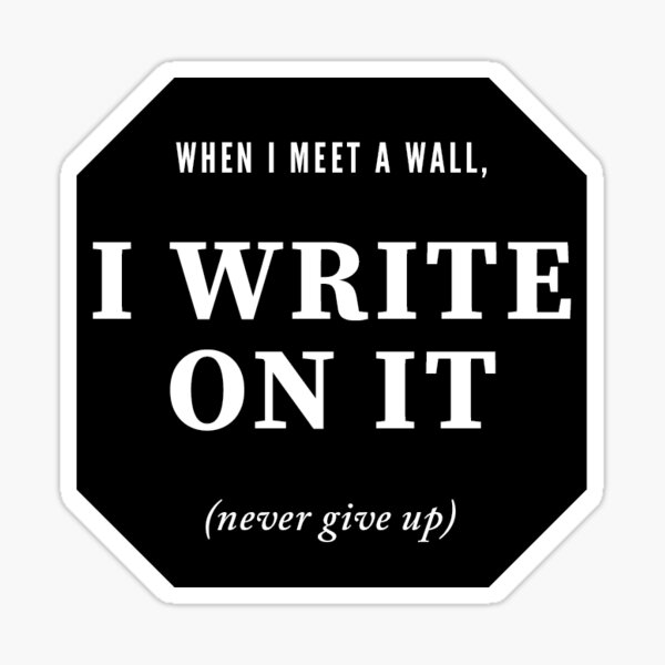 Break through the wall and write. Keep going. Sticker