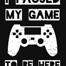 I Paused My Game To Be Here Funny Video Gamer Design by cottonklub
