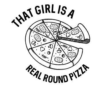 That Girl Is A Real Round Pizza by dreamhustle