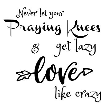 Never Let your Praying Knees Get Lazy; Love like Crazy by motivateme