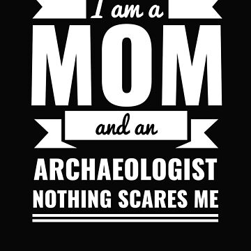 Mom Archaeologist Nothing Scares me Mama Mother's Day Graduation by losttribe