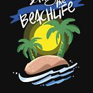 Living The Beach Life Island Vacation Holiday - Beach Life Gift by yeoys