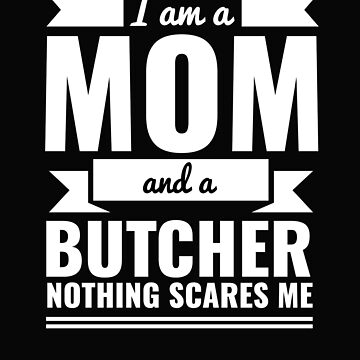 Mom Butcher Nothing Scares me Mama Mother's Day by losttribe