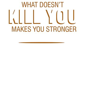What doesn't kill you makes you stronger except for bears will kill you by Faba188