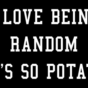 I LOVE BEING RANDOM IT'S SO POTATO by limitlezz