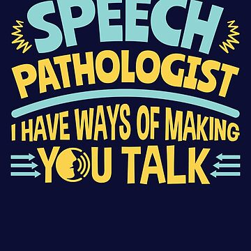 Speech Pathologist I Have Ways Of Making You Talk by jaygo