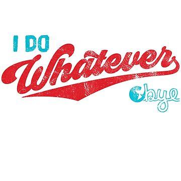 I do Whatever, Bye Shirt Funny Whatever Gift  by LuckyU-Design