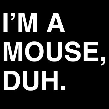 I'm A Mouse Duh by flippinsg