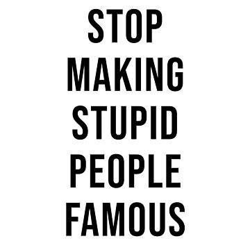 STOP MAKING STUPID PEOPLE FAMOUS by kailukask
