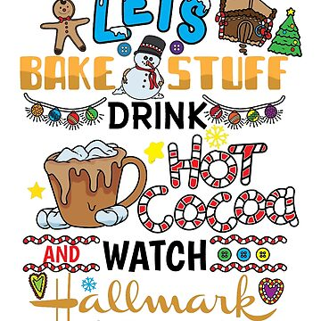 Lets Bake Stuff Drink Hot Cocoa and Watch Hallmark Christmas Movies by Djoness