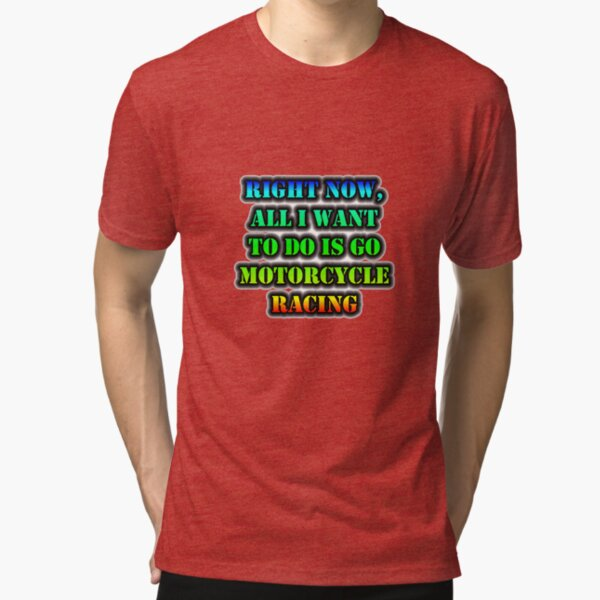 Right Now, All I Want To Do Is Go Motorcycle Racing Tri-blend T-Shirt