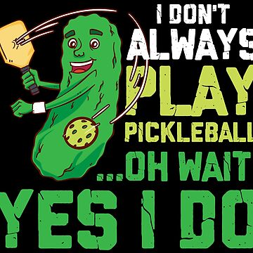 I DON'T ALWAYS PLAY - PICKLE BALL SHIRT | GIFT by UltimateTWorld