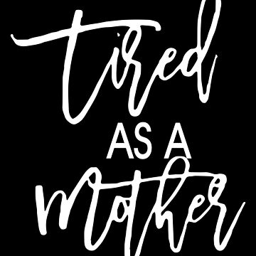 Tired As A Mother by aandecreative