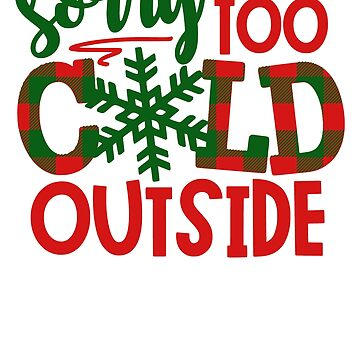 Christmas Sorry too cold outside Design by fermo