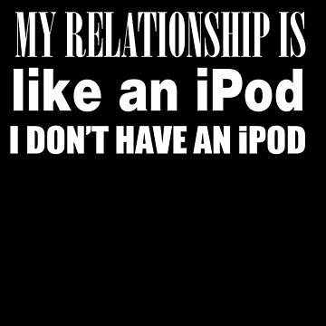 My Relationship Is Like An iPod by jzelazny
