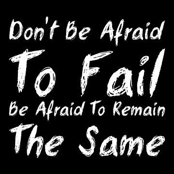 Dont Be afraid to fail Be Afrad To Remain The Same by KaylinArt