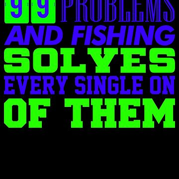 99 problems and fishing solves every single on of them 3 by KaylinArt