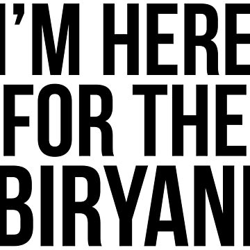 I'm Here For The Biryani by kamrankhan