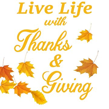 Thanksgiving Live Life with Thanks and Giving by wilsonellis