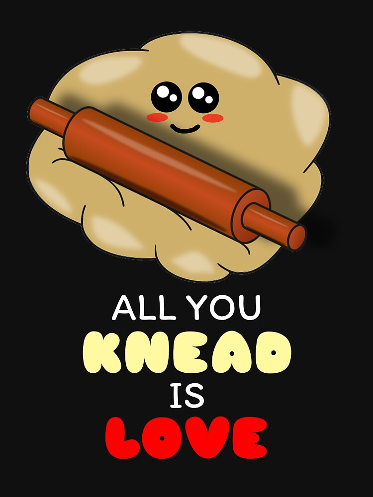 All You Knead Is Love Cute Dough Pun by DogBoo