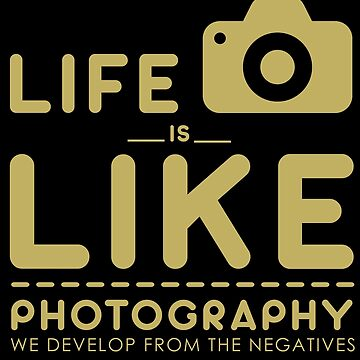 Photography - Life Is Like Photography. We Develop From Negatives by design2try