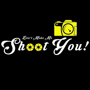Photography - Don't Make Me Shoot You by design2try