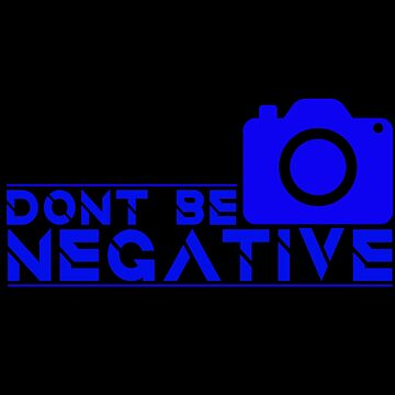 Photography - Don't Be Negative by design2try