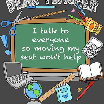 Dear Teacher I Talk To Everyone So Moving My Seat Won't Help by NBRetail