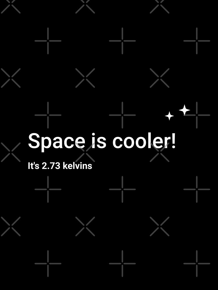 Space is cooler! It's 2.73 kelvins by science-gifts