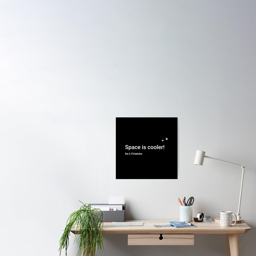 Space is cooler! It's 2.73 kelvins Poster