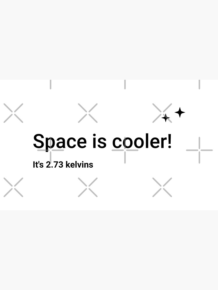 Space is cooler! It's 2.73 kelvins (Inverted) by science-gifts