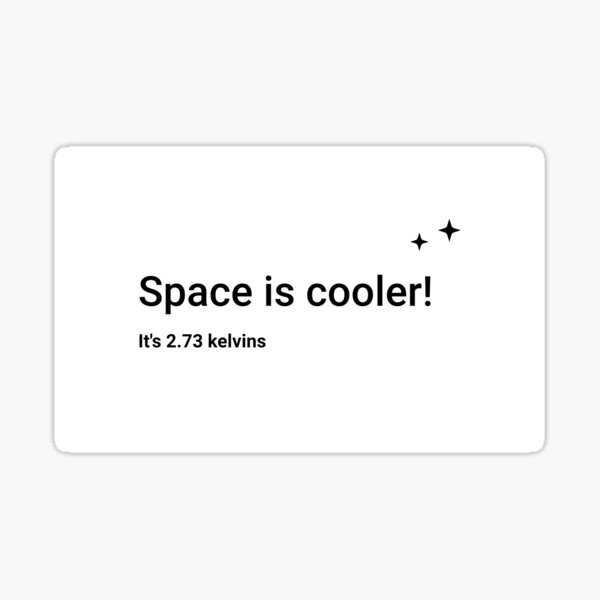 Space is cooler! It's 2.73 kelvins (Inverted) Sticker