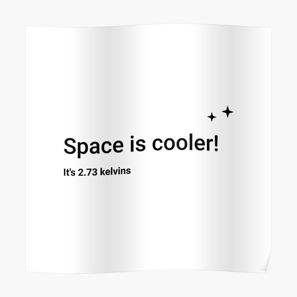 Space is cooler! It's 2.73 kelvins (Inverted) Poster