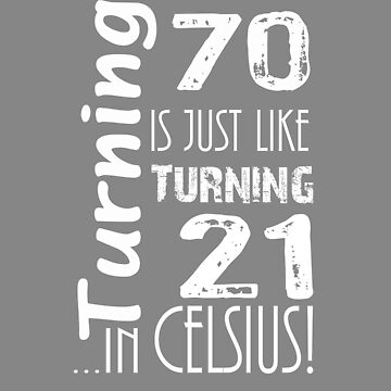 Top fun Turning 70 like 21 in Celcius  by LGamble12345