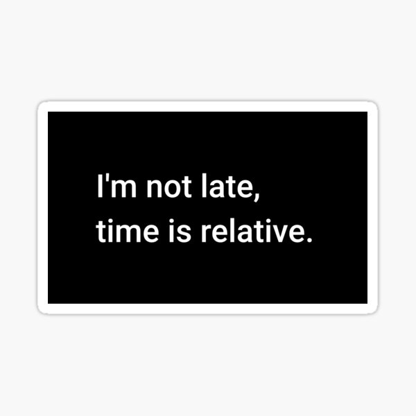 I'm not late, time is relative. Sticker