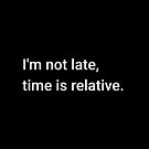 I'm not late, time is relative. by science-gifts