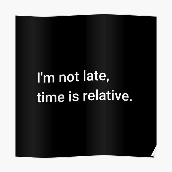 I'm not late, time is relative. Poster