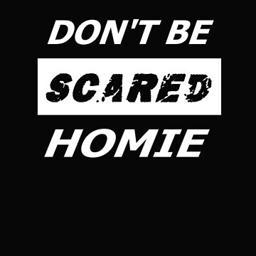 Don't Be Scared Homie by leeseylee