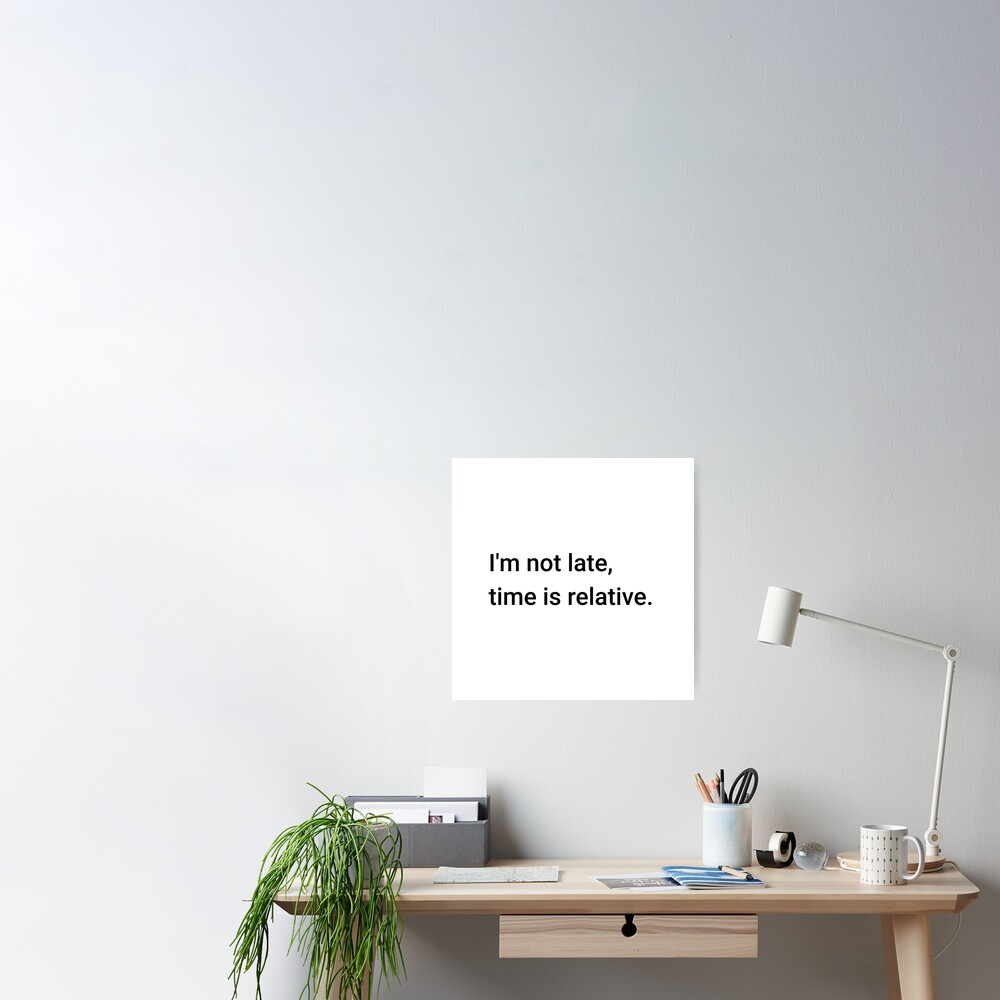 I'm not late, time is relative. (Inverted) Poster