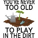 You're Never Too Old To Play In The Dirt by coolfuntees