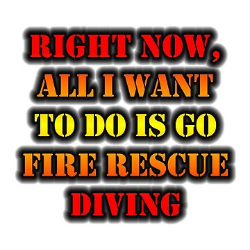 Right Now, All I Want To Do Is Go Fire Rescue Diving by cmmei