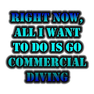 Right Now, All I Want To Do Is Go Commercial Diving by cmmei