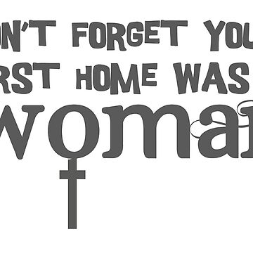 Don't forget your first home was a woman by adorkablemary
